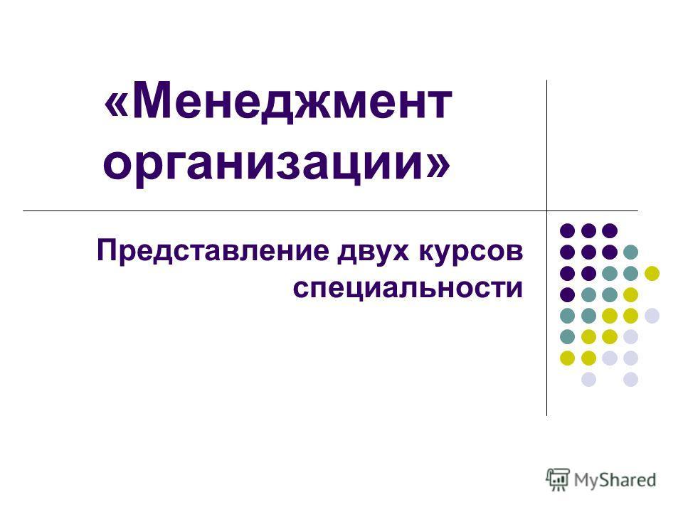 «Менеджмент организации» Представление двух курсов специальности