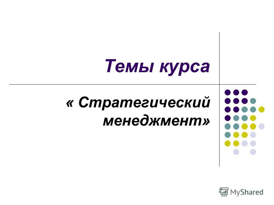 Темы курса « Стратегический менеджмент»