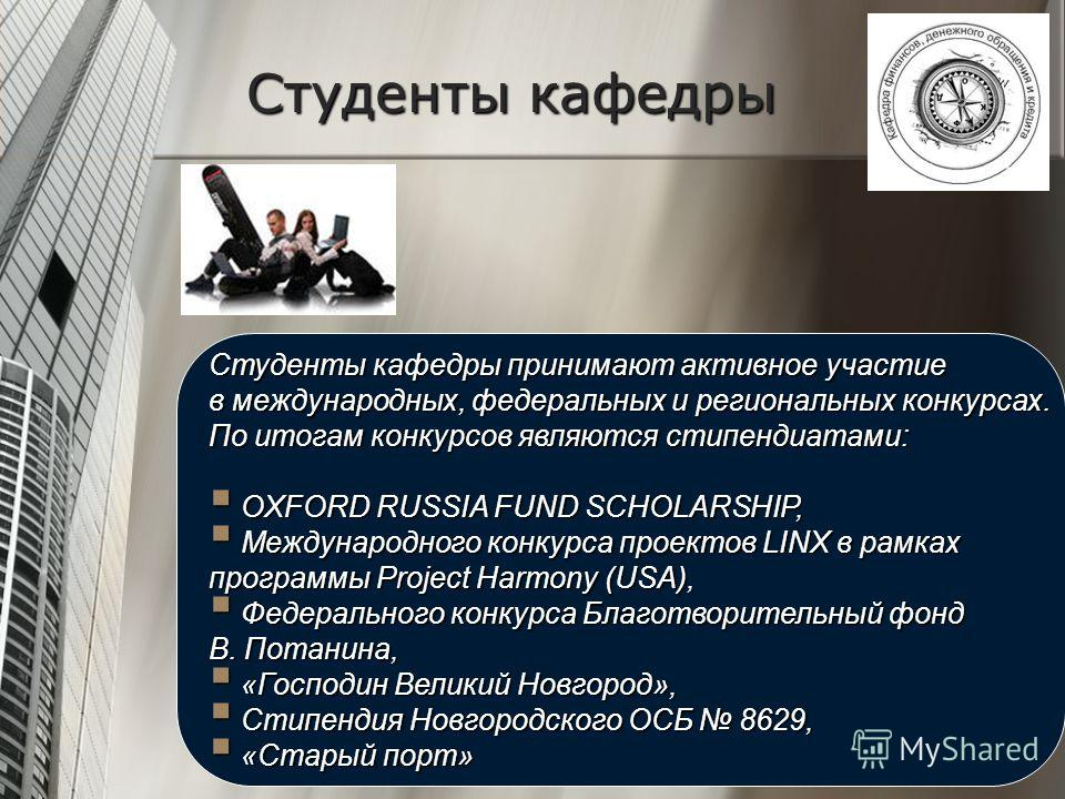 Студенты кафедры Студенты кафедры принимают активное участие в международных, федеральных и региональных конкурсах. По итогам конкурсов являются стипендиатами: OXFORD RUSSIA FUND SCHOLARSHIP, OXFORD RUSSIA FUND SCHOLARSHIP, Международного конкурса пр