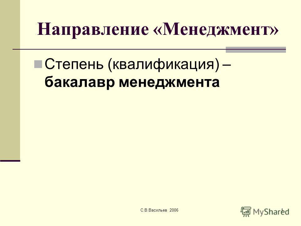 С.В.Васильев 20061 Направление «Менеджмент» Степень (квалификация) – бакалавр менеджмента