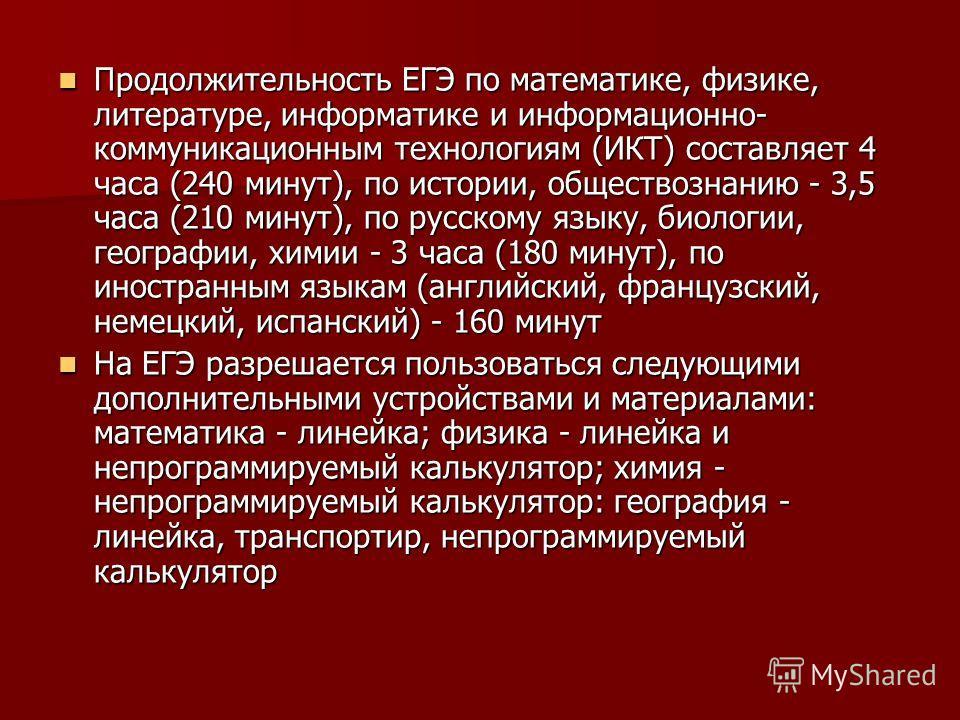 Продолжительность ЕГЭ по математике, физике, литературе, информатике и информационно- коммуникационным технологиям (ИКТ) составляет 4 часа (240 минут), по истории, обществознанию - 3,5 часа (210 минут), по русскому языку, биологии, географии, химии -