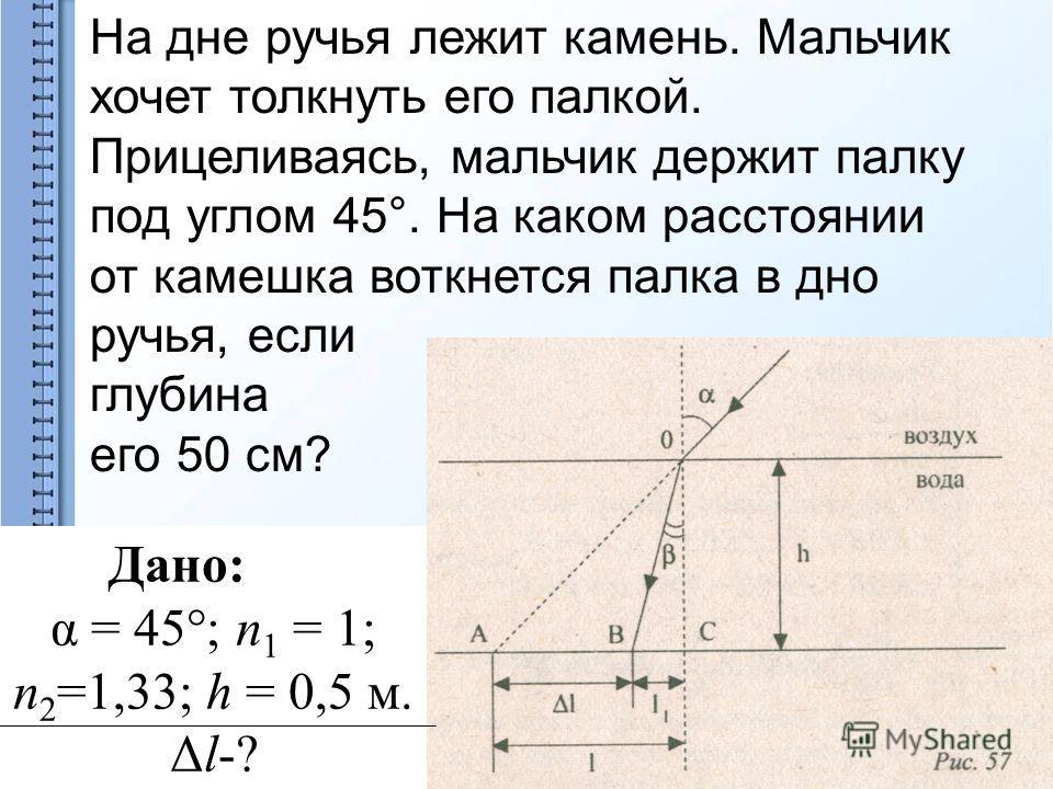 На дне ручья лежит камень. Мальчик хочет толкнуть его палкой. Прицеливаясь, мальчик держит палку под углом 45°. На каком расстоянии от камешка воткнется палка в дно ручья, если глубина его 50 см? Дано: α = 45°; п 1 = 1; п 2 =1,33; h = 0,5 м. Δl-?