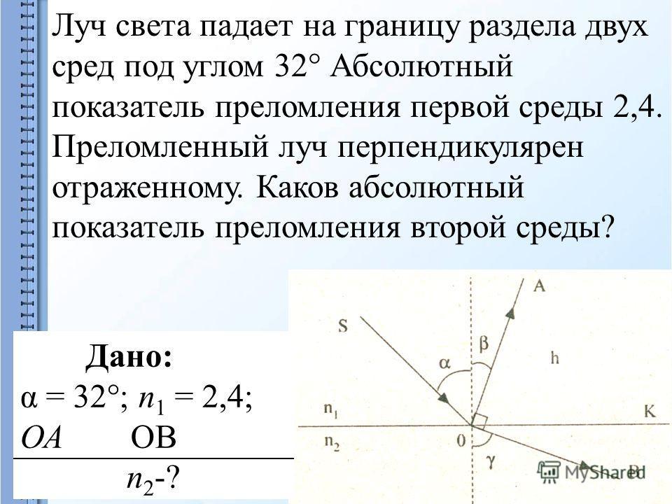 Луч света падает на границу раздела двух сред под углом 32° Абсолютный показатель преломления первой среды 2,4. Преломленный луч перпендикулярен отраженному. Каков абсолютный показатель преломления второй среды? Дано: α = 32°; п 1 = 2,4; ОА ОВ п 2 -?
