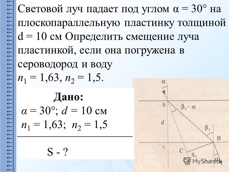 Световой луч падает под углом α = 30° на плоскопараллельную пластинку толщиной d = 10 см Определить смещение луча пластинкой, если она погружена в сероводород и воду п 1 = 1,63, п 2 = 1,5. Дано: α = 30°; d = 10 см п 1 = 1,63; п 2 = 1,5 S - ?
