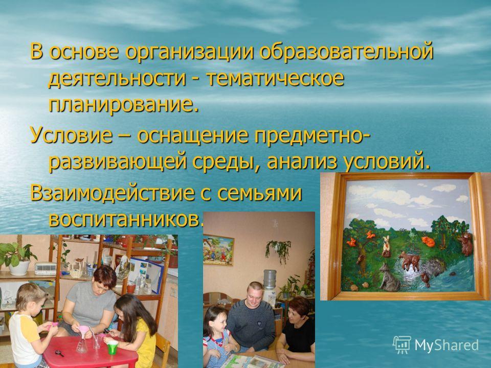 В основе организации образовательной деятельности - тематическое планирование. Условие – оснащение предметно- развивающей среды, анализ условий. Взаимодействие с семьями воспитанников.