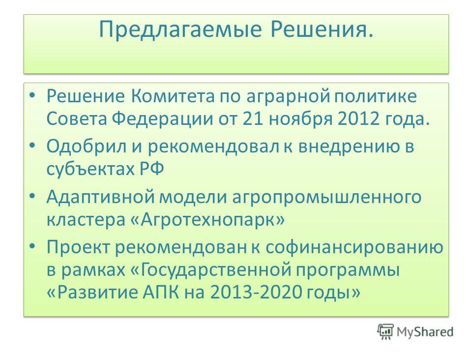 Предлагаемые Решения. Решение Комитета по аграрной политике Совета Федерации от 21 ноября 2012 года. Одобрил и рекомендовал к внедрению в субъектах РФ Адаптивной модели агропромышленного кластера «Агротехнопарк» Проект рекомендован к софинансированию
