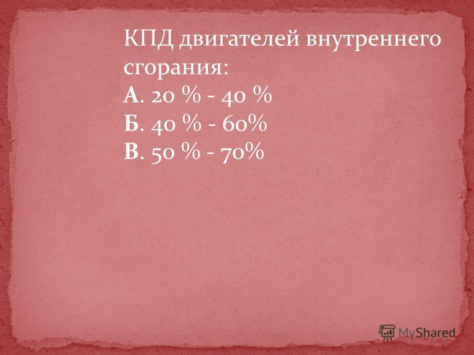 КПД двигателей внутреннего сгорания: А. 20 % - 40 % Б. 40 % - 60% В. 50 % - 70%
