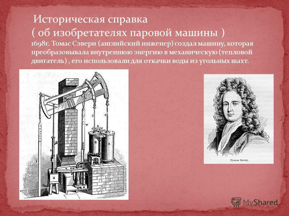 Историческая справка ( об изобретателях паровой машины ) 1698г. Томас Сэвери (английский инженер) создал машину, которая преобразовывала внутреннюю энергию в механическую (тепловой двигатель), его использовали для откачки воды из угольных шахт.
