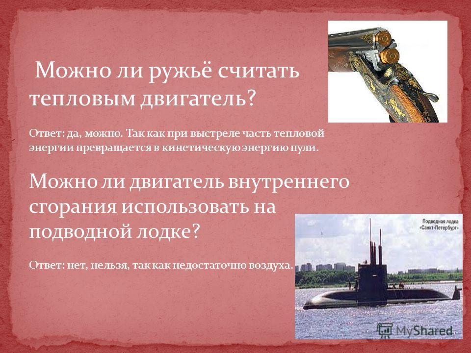 Можно ли ружьё считать тепловым двигатель? Ответ: да, можно. Так как при выстреле часть тепловой энергии превращается в кинетическую энергию пули. Можно ли двигатель внутреннего сгорания использовать на подводной лодке? Ответ: нет, нельзя, так как не
