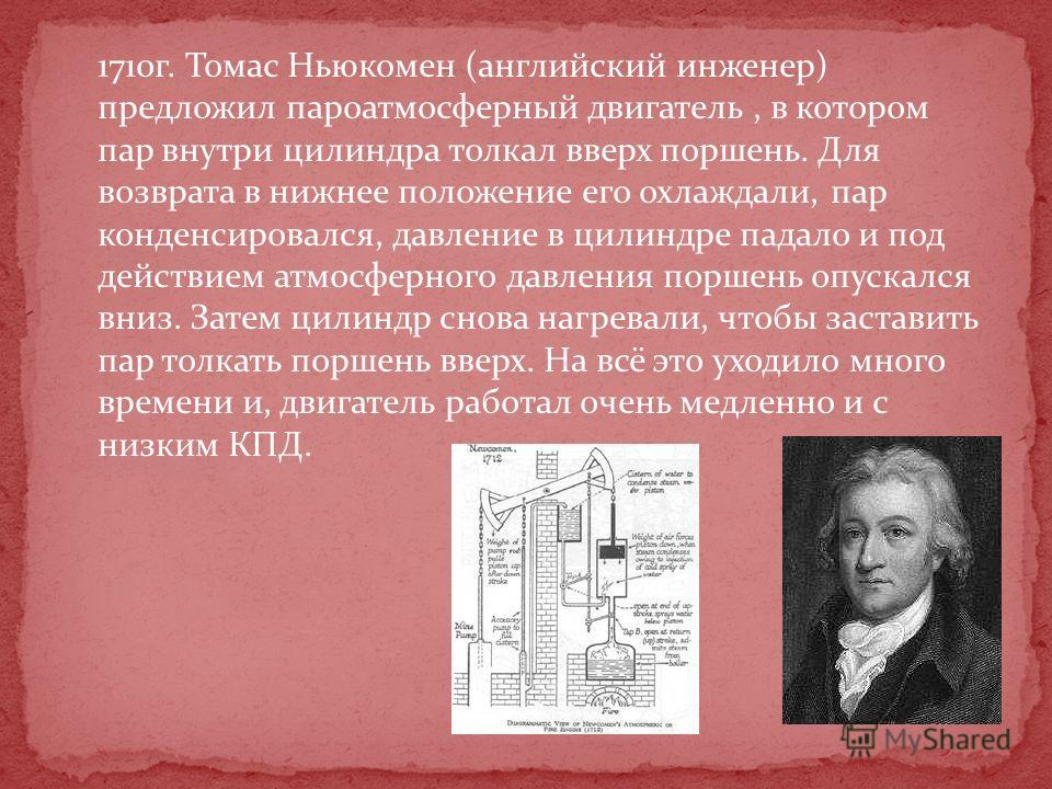 1710г. Томас Ньюкомен (английский инженер) предложил пароатмосферный двигатель, в котором пар внутри цилиндра толкал вверх поршень. Для возврата в нижнее положение его охлаждали, пар конденсировался, давление в цилиндре падало и под действием атмосфе