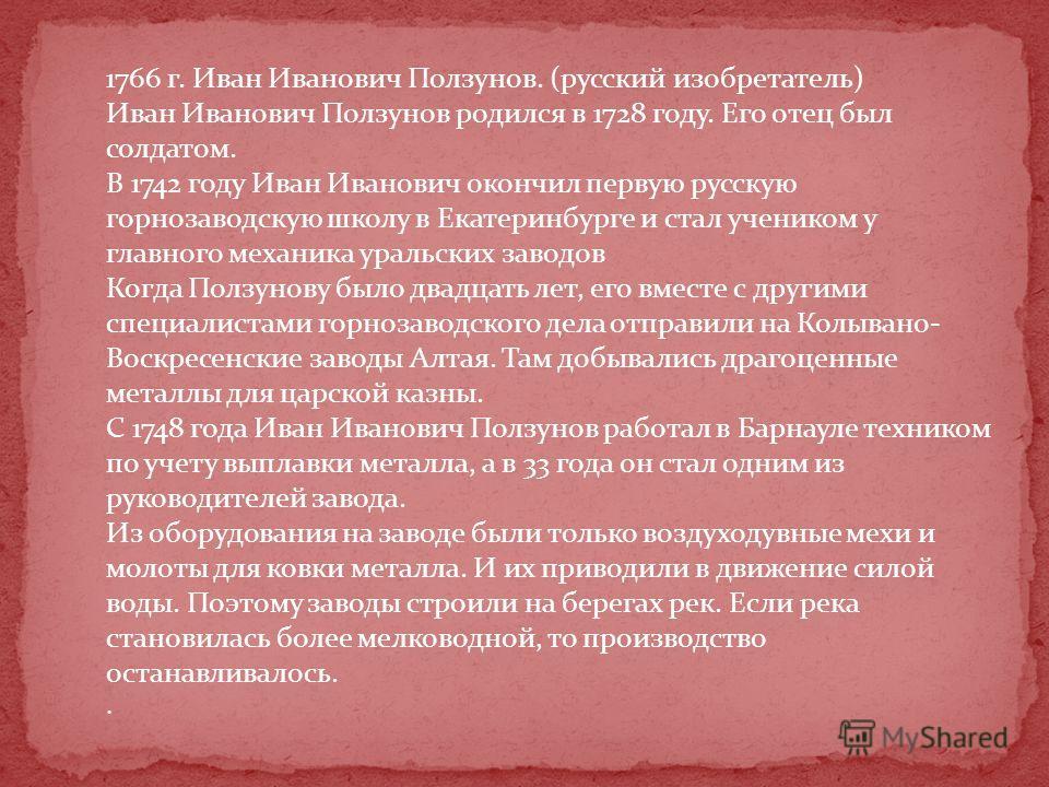 1766 г. Иван Иванович Ползунов. (русский изобретатель) Иван Иванович Ползунов родился в 1728 году. Его отец был солдатом. В 1742 году Иван Иванович окончил первую русскую горнозаводскую школу в Екатеринбурге и стал учеником у главного механика уральс