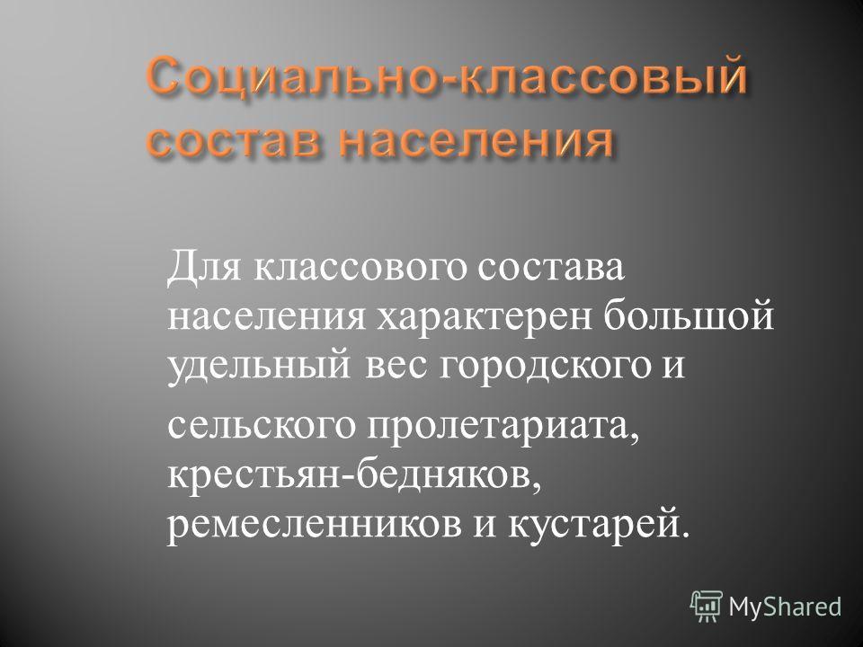 Для классового состава населения характерен большой удельный вес городского и сельского пролетариата, крестьян - бедняков, ремесленников и кустарей.