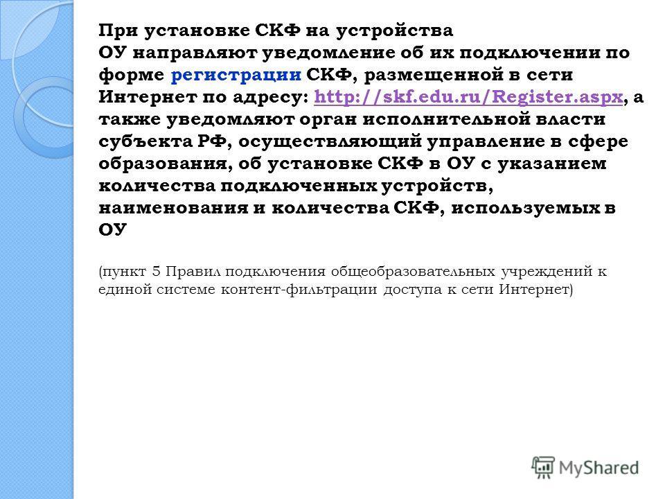 При установке СКФ на устройства ОУ направляют уведомление об их подключении по форме регистрации СКФ, размещенной в сети Интернет по адресу: http://skf.edu.ru/Register.aspx, а также уведомляют орган исполнительной власти субъекта РФ, осуществляющий у
