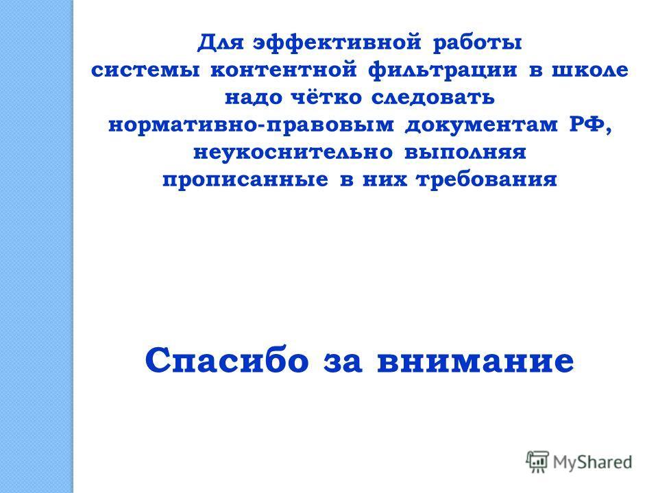 Для эффективной работы системы контентной фильтрации в школе надо чётко следовать нормативно-правовым документам РФ, неукоснительно выполняя прописанные в них требования Спасибо за внимание