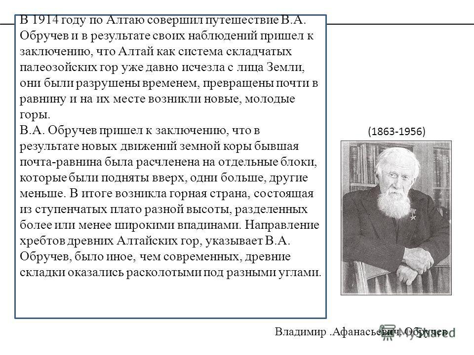 В 1914 году по Алтаю совершил путешествие В.А. Обручев и в результате своих наблюдений пришел к заключению, что Алтай как система складчатых палеозойских гор уже давно исчезла с лица Земли, они были разрушены временем, превращены почти в равнину и на