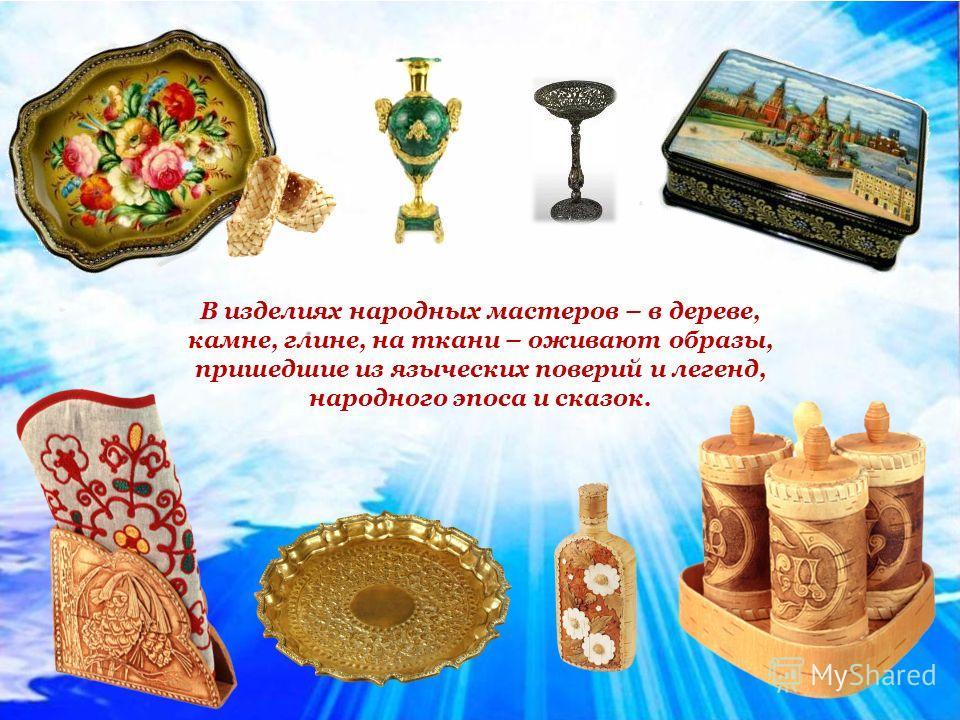 В изделиях народных мастеров – в дереве, камне, глине, на ткани – оживают образы, пришедшие из языческих поверий и легенд, народного эпоса и сказок.