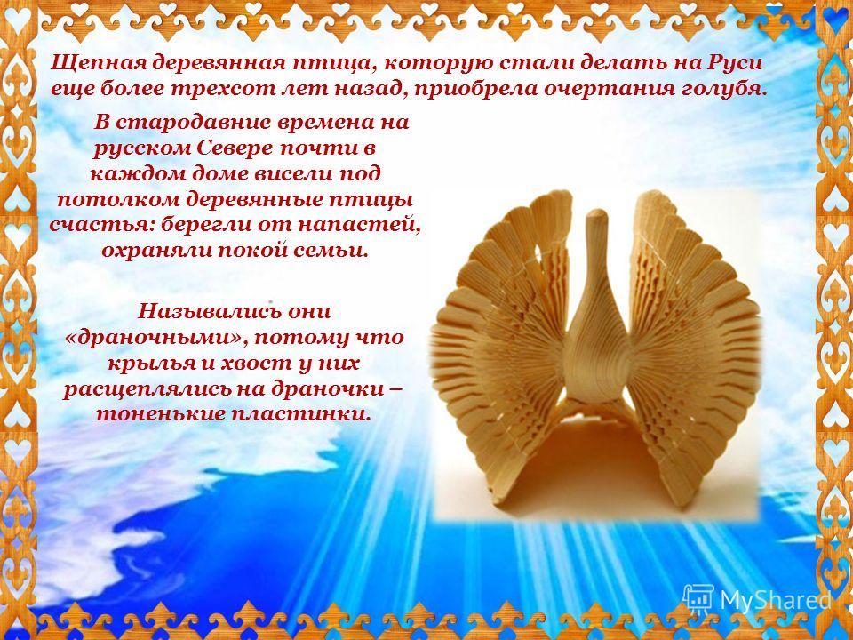 В стародавние времена на русском Севере почти в каждом доме висели под потолком деревянные птицы счастья: берегли от напастей, охраняли покой семьи. Назывались они «драночными», потому что крылья и хвост у них расщеплялись на драночки – тоненькие пла