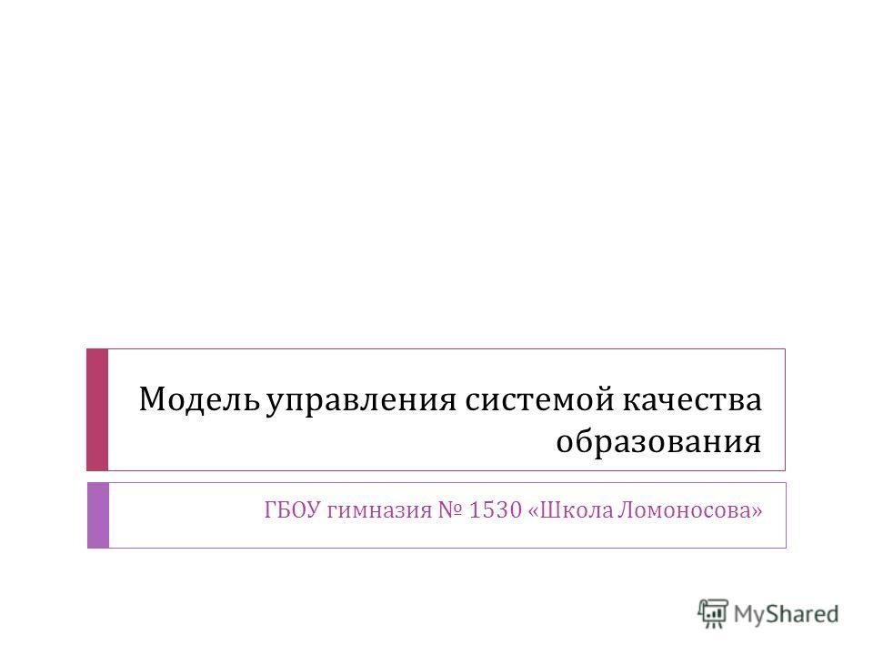 Модель управления системой качества образования ГБОУ гимназия 1530 « Школа Ломоносова »