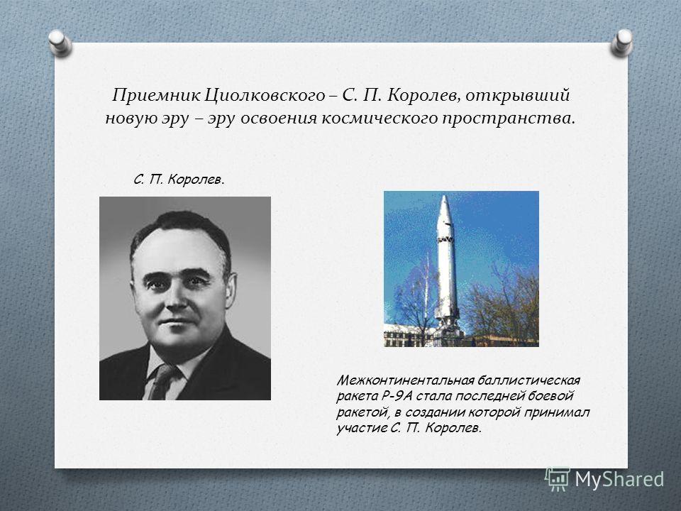 Приемник Циолковского – С. П. Королев, открывший новую эру – эру освоения космического пространства. С. П. Королев. Межконтинентальная баллистическая ракета Р-9А стала последней боевой ракетой, в создании которой принимал участие С. П. Королев.
