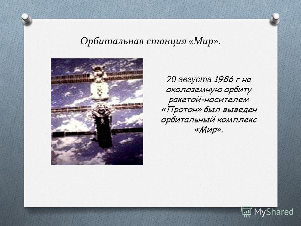 Орбитальная станция «Мир». 20 августа 1986 г на околоземную орбиту ракетой-носителем «Протон» был выведен орбитальный комплекс «Мир».