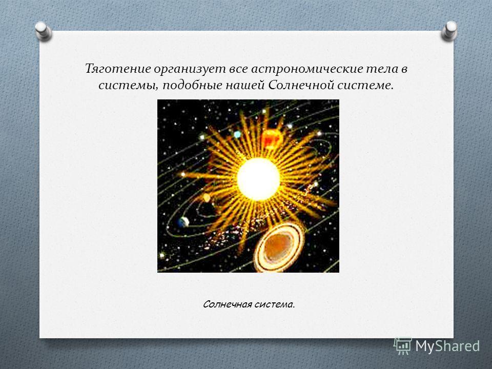 Тяготение организует все астрономические тела в системы, подобные нашей Солнечной системе. Солнечная система.