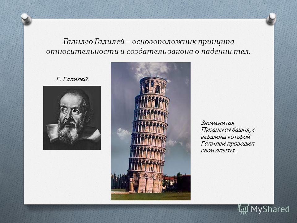 Галилео Галилей – основоположник принципа относительности и создатель закона о падении тел. Г. Галилей. Знаменитая Пизанская башня, с вершины которой Галилей проводил свои опыты.