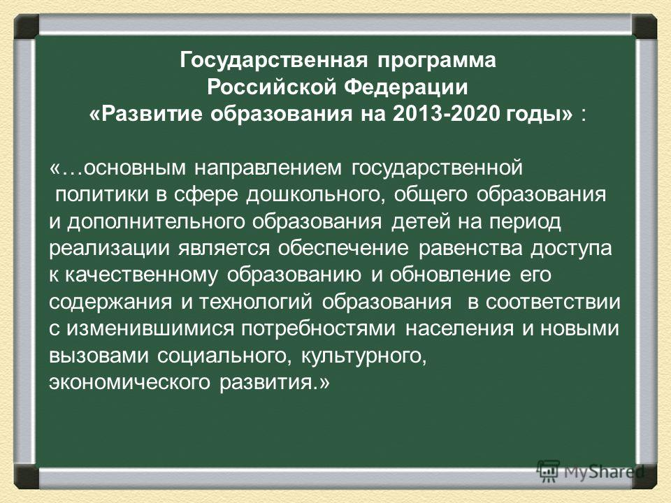 Государственная программа Российской Федерации «Развитие образования на 2013-2020 годы» : «…основным направлением государственной политики в сфере дошкольного, общего образования и дополнительного образования детей на период реализации является обесп