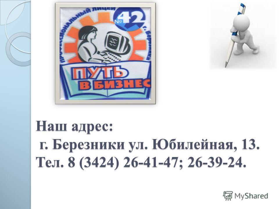 Наш адрес: г. Березники ул. Юбилейная, 13. Тел. 8 (3424) 26-41-47; 26-39-24.