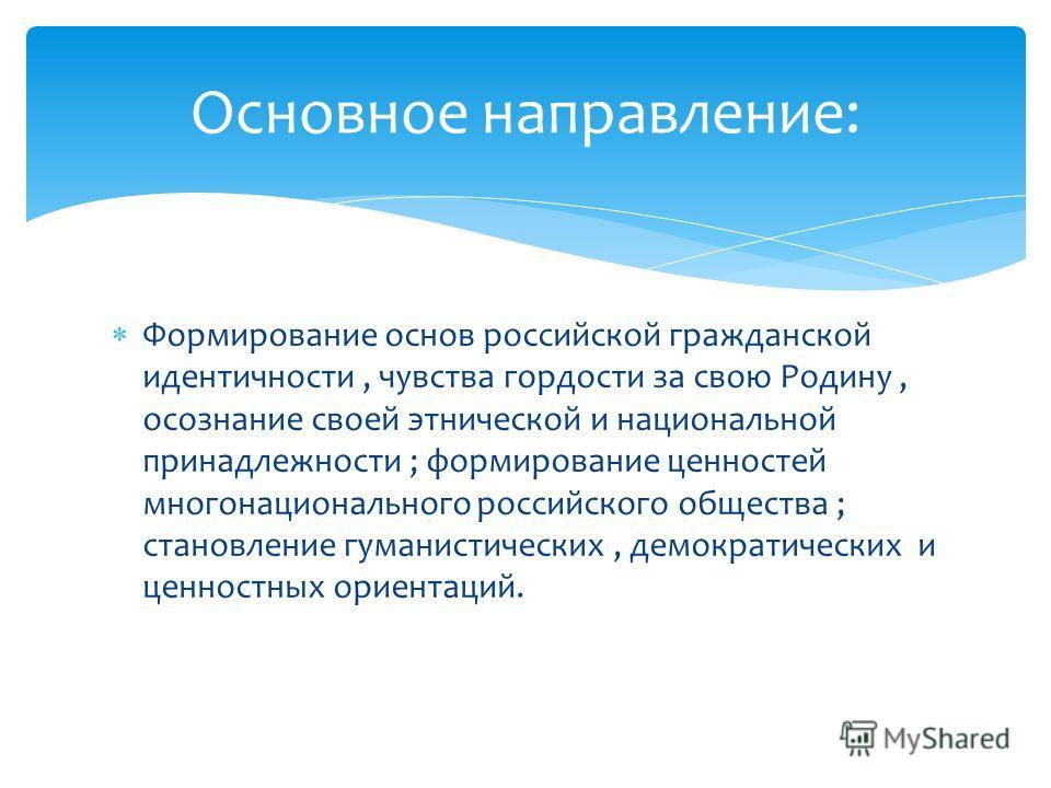 Формирование основ российской гражданской идентичности, чувства гордости за свою Родину, осознание своей этнической и национальной принадлежности ; формирование ценностей многонационального российского общества ; становление гуманистических, демократ