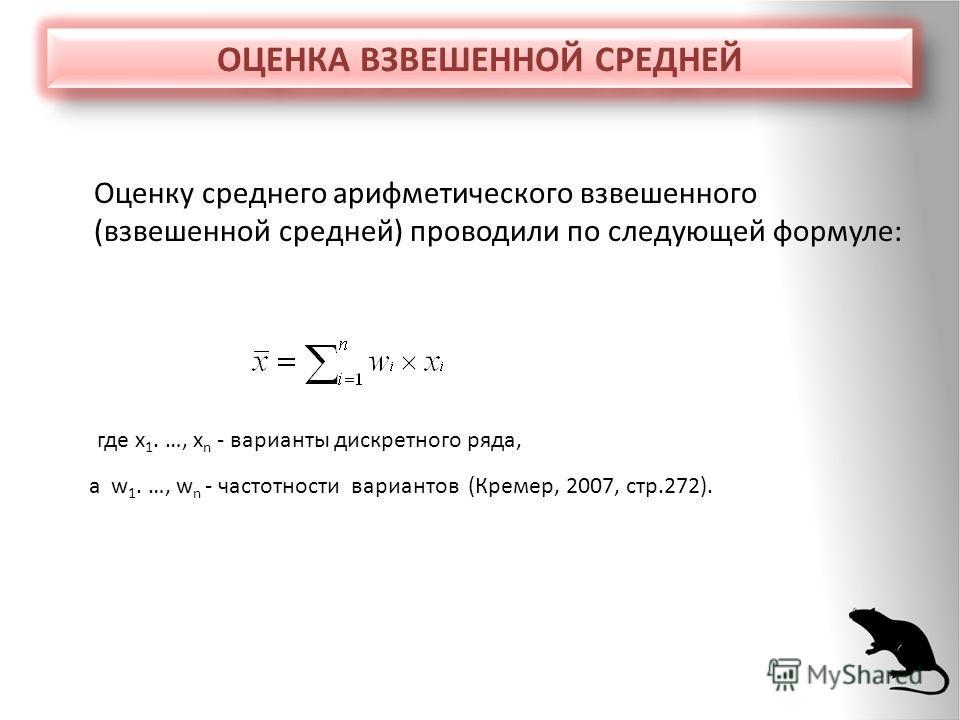 ОЦЕНКА ВЗВЕШЕННОЙ СРЕДНЕЙ Оценку среднего арифметического взвешенного (взвешенной средней) проводили по следующей формуле: где x 1. …, x n - варианты дискретного ряда, а w 1. …, w n - частотности вариантов (Кремер, 2007, стр.272).