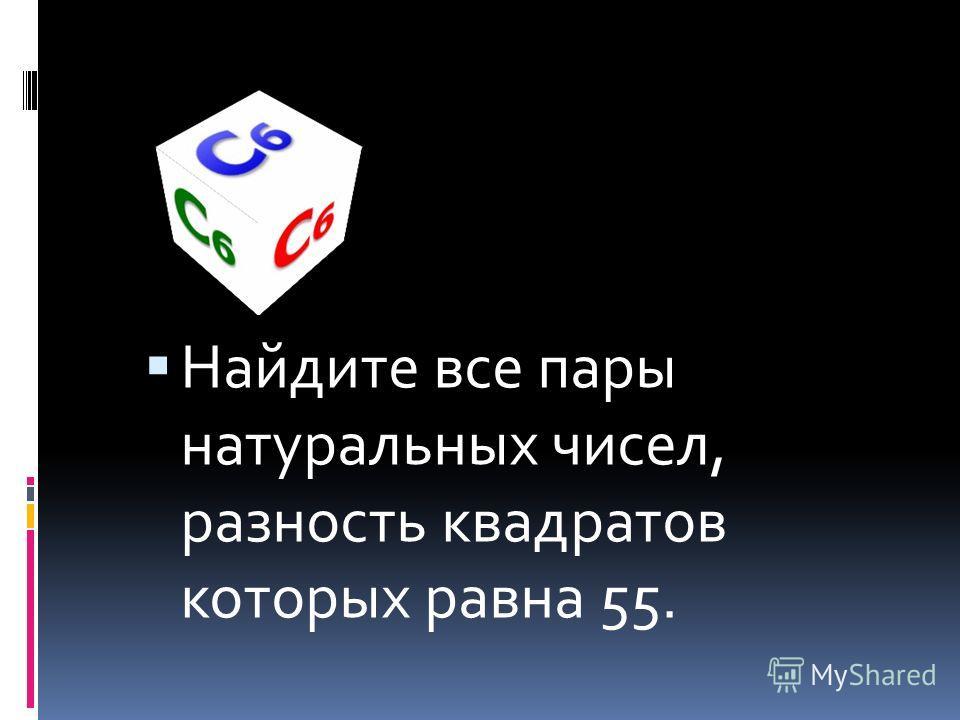 Найдите все пары натуральных чисел, разность квадратов которых равна 55.
