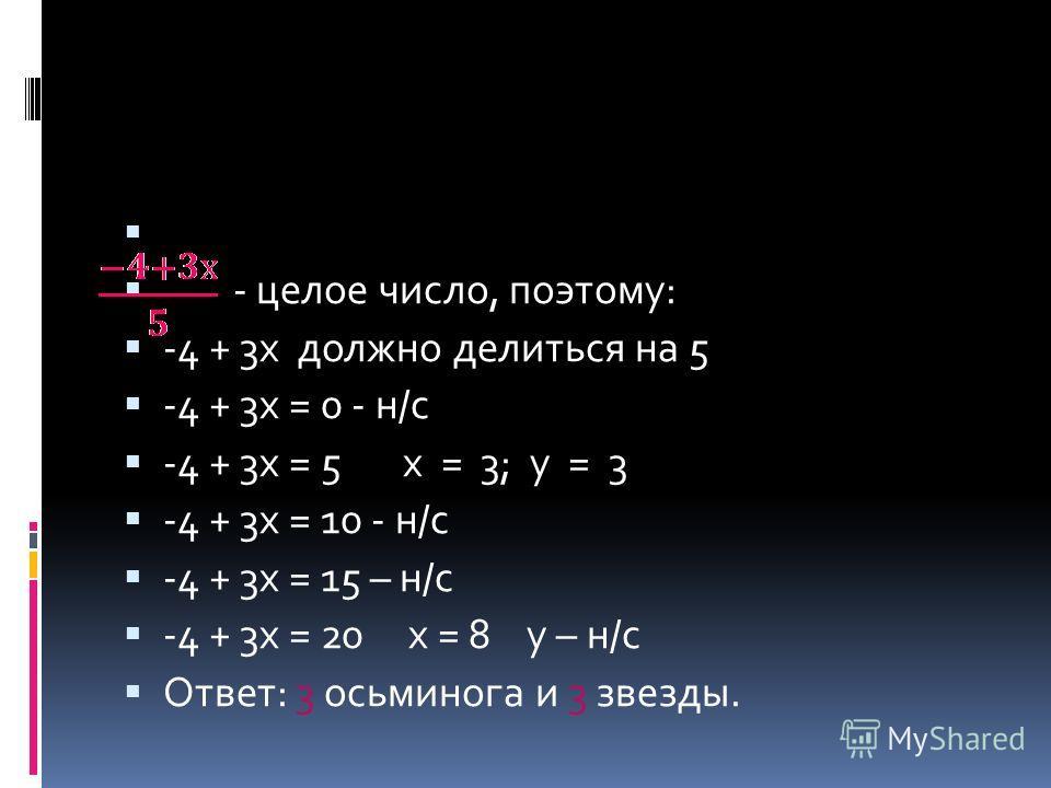 - целое число, поэтому: -4 + 3х должно делиться на 5 -4 + 3х = 0 - н/с -4 + 3х = 5 х = 3; у = 3 -4 + 3х = 10 - н/с -4 + 3х = 15 – н/с -4 + 3х = 20 х = 8 у – н/с Ответ: 3 осьминога и 3 звезды.