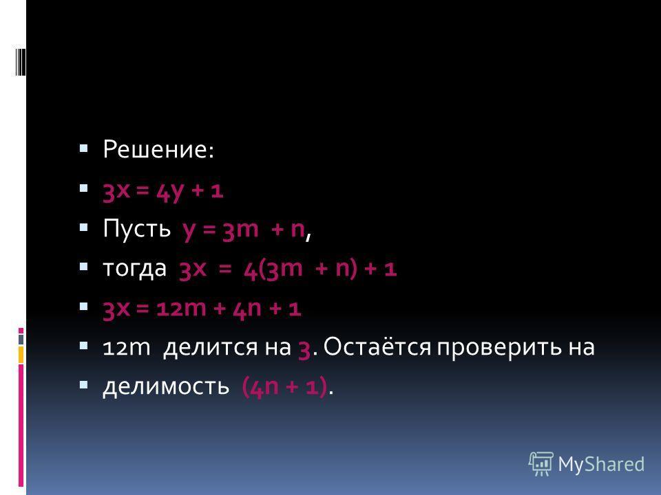 Решение: 3х = 4у + 1 Пусть у = 3m + n, тогда 3х = 4(3m + n) + 1 3х = 12m + 4n + 1 12m делится на 3. Остаётся проверить на делимость (4n + 1).