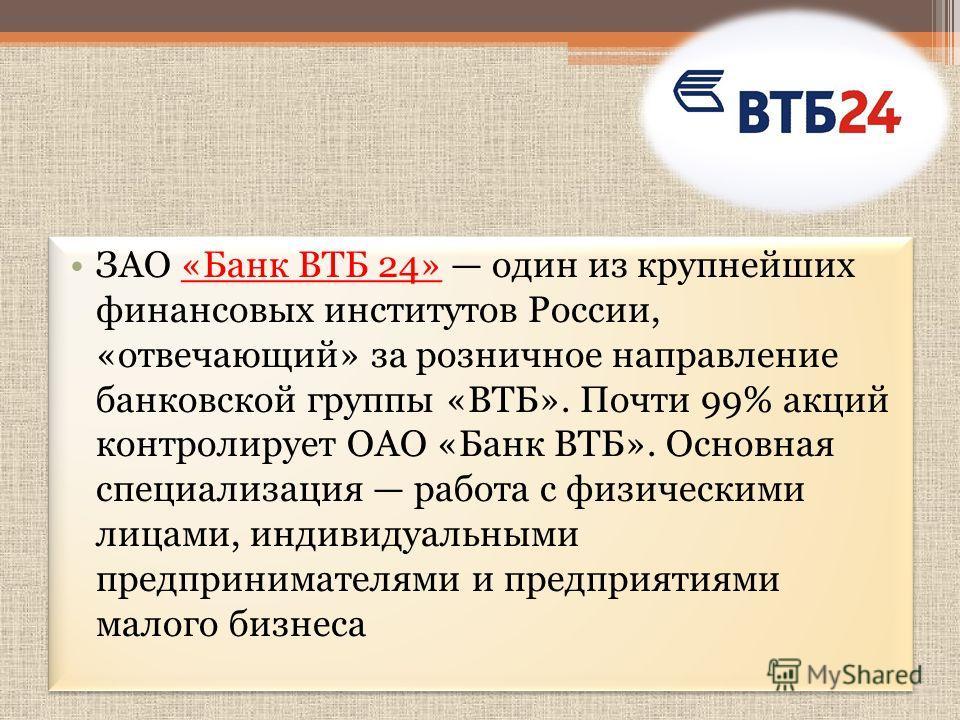 ЗАО «Банк ВТБ 24» один из крупнейших финансовых институтов России, «отвечающий» за розничное направление банковской группы «ВТБ». Почти 99% акций контролирует ОАО «Банк ВТБ». Основная специализация работа с физическими лицами, индивидуальными предпри