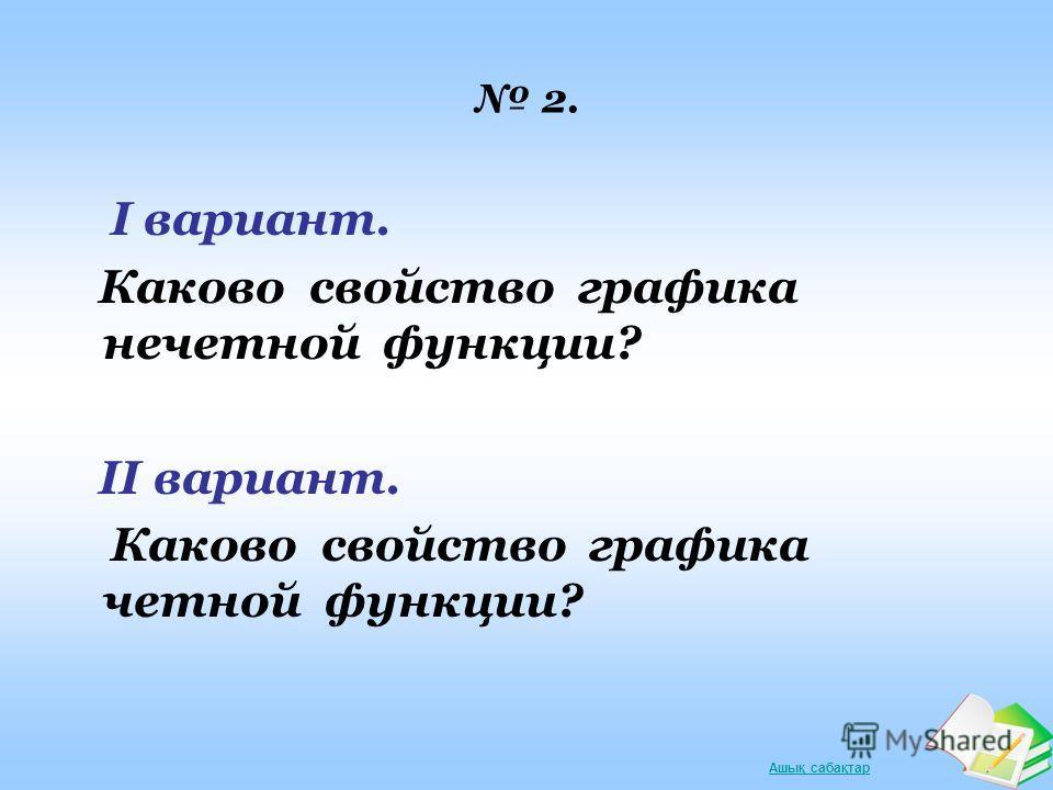 Ашық сабақтар 2. I вариант. Каково свойство графика нечетной функции? II вариант. Каково свойство графика четной функции?