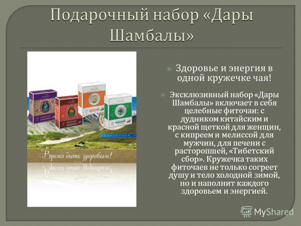 Здоровье и энергия в одной кружечке чая ! Эксклюзивный набор « Дары Шамбалы » включает в себя целебные фиточаи : с дудником китайским и красной щеткой для женщин, с кипреем и мелиссой для мужчин, для печени с расторопшей, « Тибетский сбор ». Кружечка