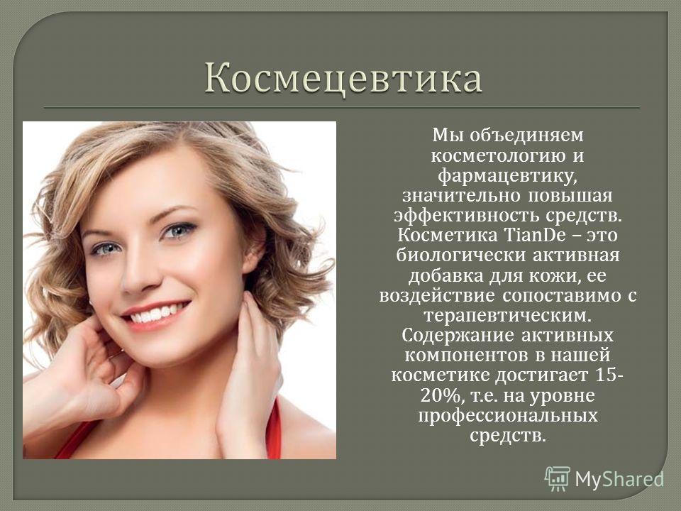 Мы объединяем косметологию и фармацевтику, значительно повышая эффективность средств. Косметика TianDe – это биологически активная добавка для кожи, ее воздействие сопоставимо с терапевтическим. Содержание активных компонентов в нашей косметике дости