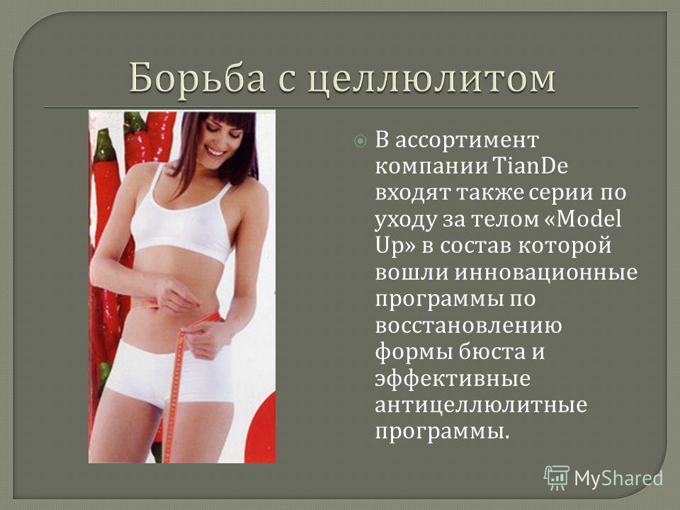 В ассортимент компании TianDe входят также серии по уходу за телом «Model Up» в состав которой вошли инновационные программы по восстановлению формы бюста и эффективные антицеллюлитные программы.