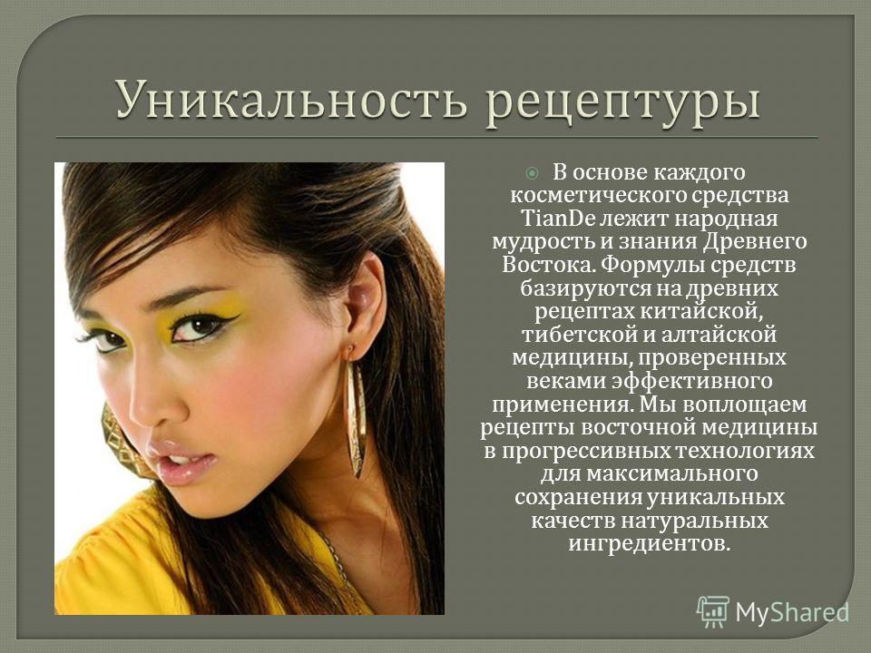В основе каждого косметического средства TianDe лежит народная мудрость и знания Древнего Востока. Формулы средств базируются на древних рецептах китайской, тибетской и алтайской медицины, проверенных веками эффективного применения. Мы воплощаем реце