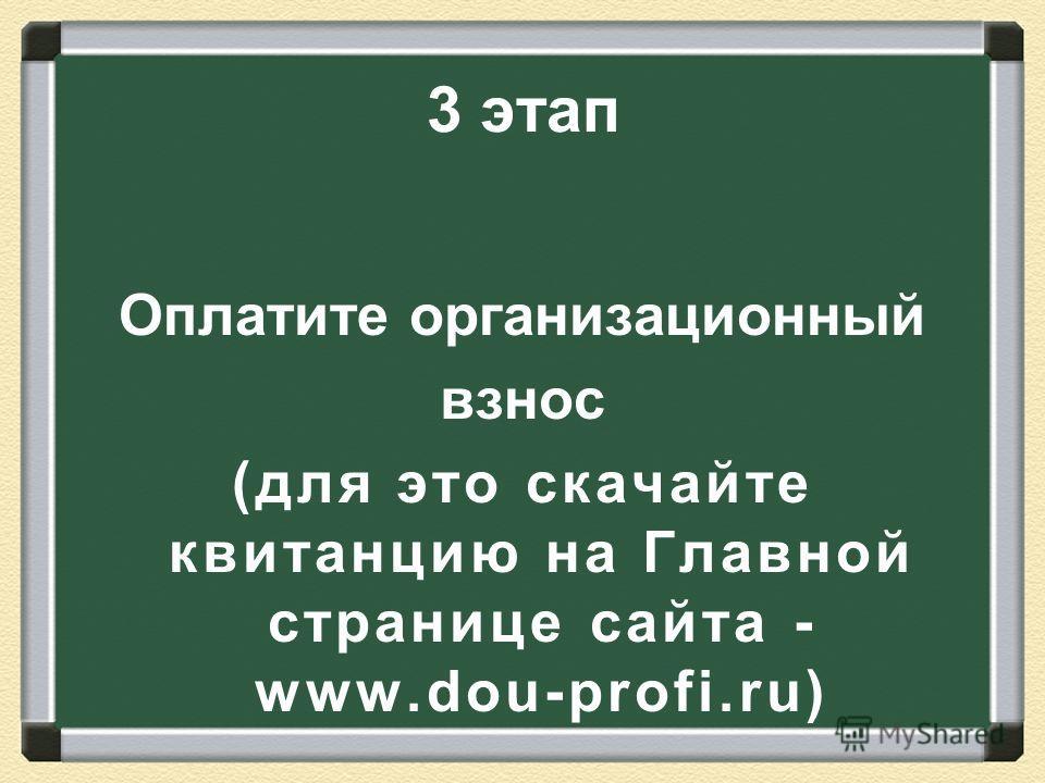 3 этап Оплатите организационный взнос (для это скачайте квитанцию на Главной странице сайта - www.dou-profi.ru)