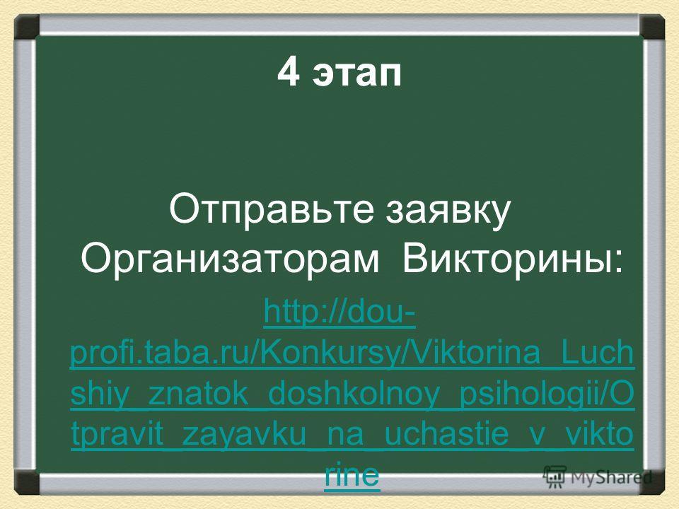 4 этап Отправьте заявку Организаторам Викторины: http://dou- profi.taba.ru/Konkursy/Viktorina_Luch shiy_znatok_doshkolnoy_psihologii/O tpravit_zayavku_na_uchastie_v_vikto rine
