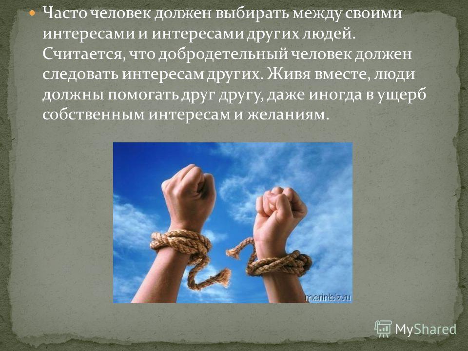Часто человек должен выбирать между своими интересами и интересами других людей. Считается, что добродетельный человек должен следовать интересам других. Живя вместе, люди должны помогать друг другу, даже иногда в ущерб собственным интересам и желани