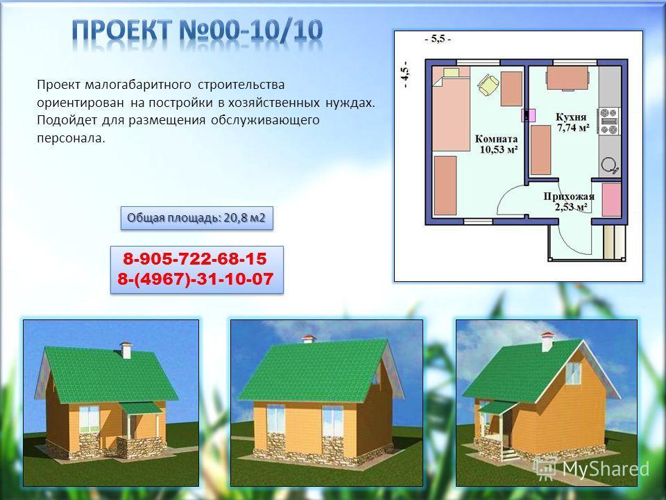 Общая площадь: 20,8 м2 8-905-722-68-15 8-(4967)-31-10-07 8-905-722-68-15 8-(4967)-31-10-07 Проект малогабаритного строительства ориентирован на постройки в хозяйственных нуждах. Подойдет для размещения обслуживающего персонала.