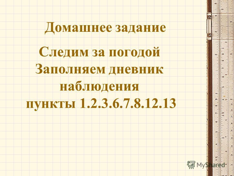 Домашнее задание Следим за погодой Заполняем дневник наблюдения пункты 1.2.3.6.7.8.12.13