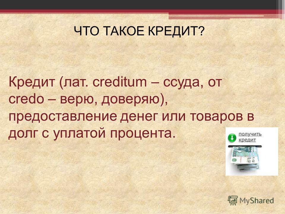 ЧТО ТАКОЕ КРЕДИТ? Кредит (лат. сreditum – ссуда, от credo – верю, доверяю), предоставление денег или товаров в долг с уплатой процента.