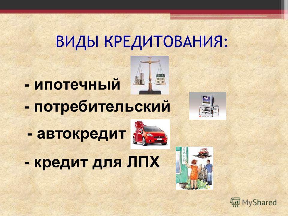 ВИДЫ КРЕДИТОВАНИЯ: - ипотечный - потребительский - автокредит - кредит для ЛПХ