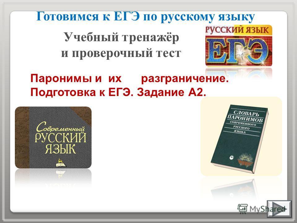 Готовимся к ЕГЭ по русскому языку Учебный тренажёр и проверочный тест Паронимы и их разграничение. Подготовка к ЕГЭ. Задание А2.