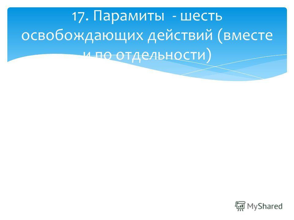 17. Парамиты - шесть освобождающих действий (вместе и по отдельности)