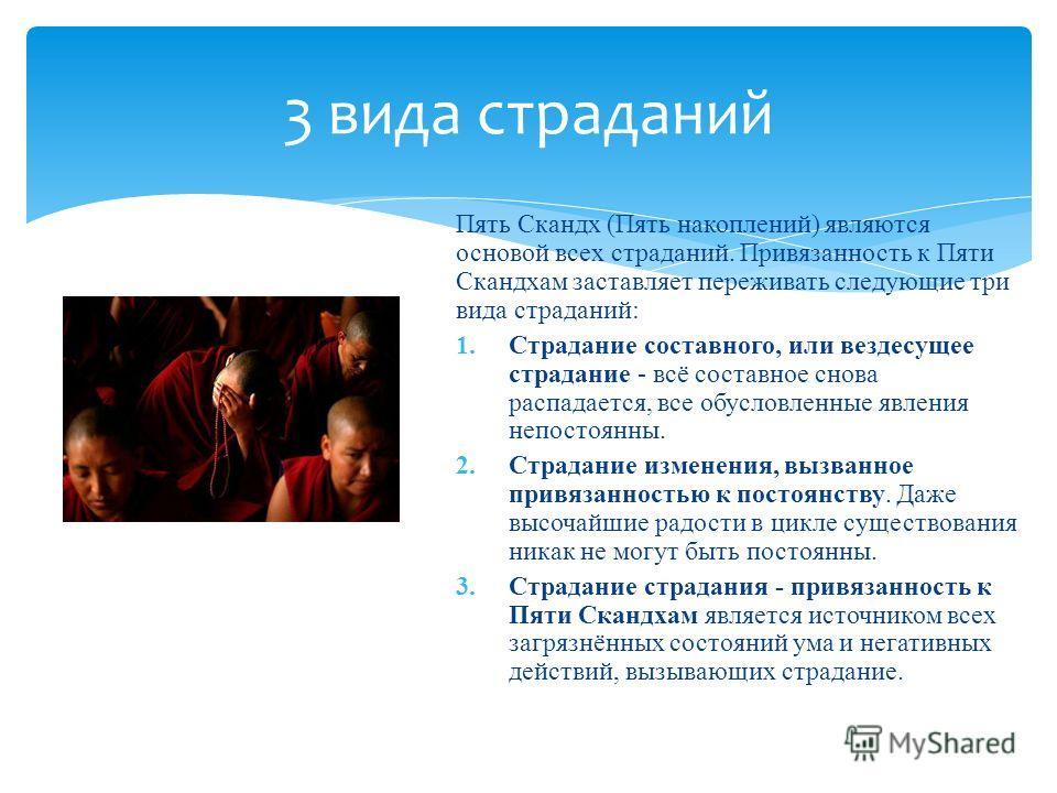Пять Скандх (Пять накоплений) являются основой всех страданий. Привязанность к Пяти Скандхам заставляет переживать следующие три вида страданий: 1.Страдание составного, или вездесущее страдание - всё составное снова распадается, все обусловленные явл