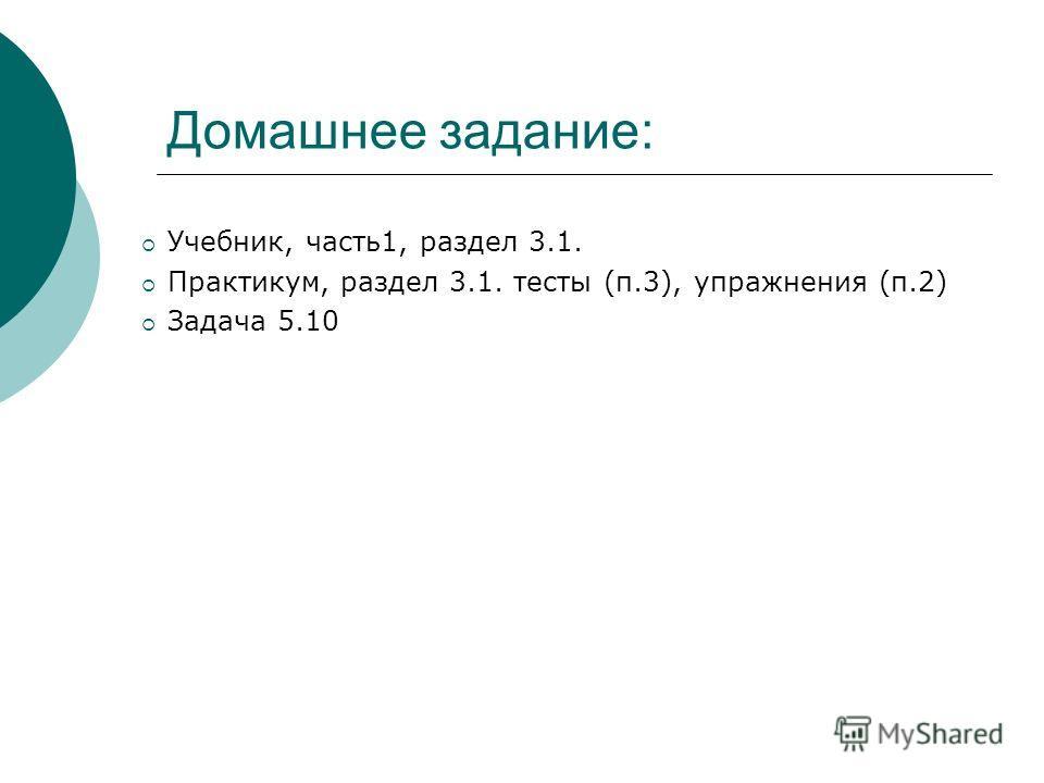 Домашнее задание: Учебник, часть1, раздел 3.1. Практикум, раздел 3.1. тесты (п.3), упражнения (п.2) Задача 5.10